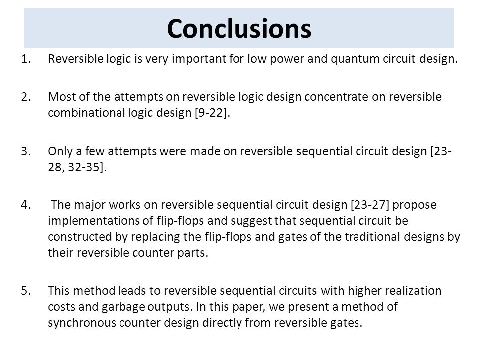 Conclusions 1.Reversible logic is very important for low power and quantum circuit design. 2.Most of the attempts on reversible logic design concentra