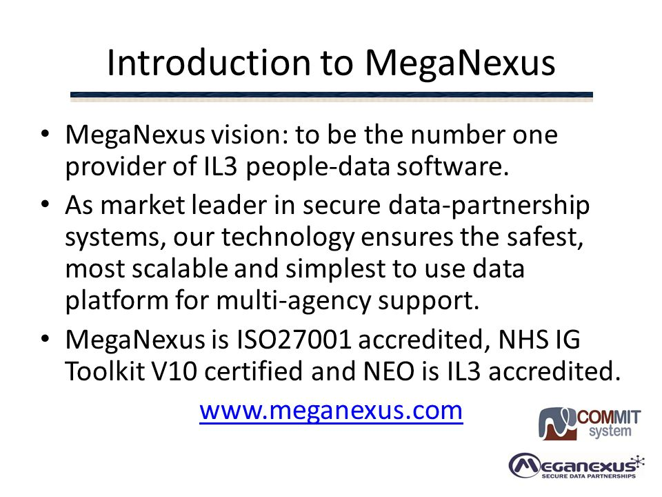 Introduction to MegaNexus MegaNexus vision: to be the number one provider of IL3 people-data software. As market leader in secure data-partnership sys