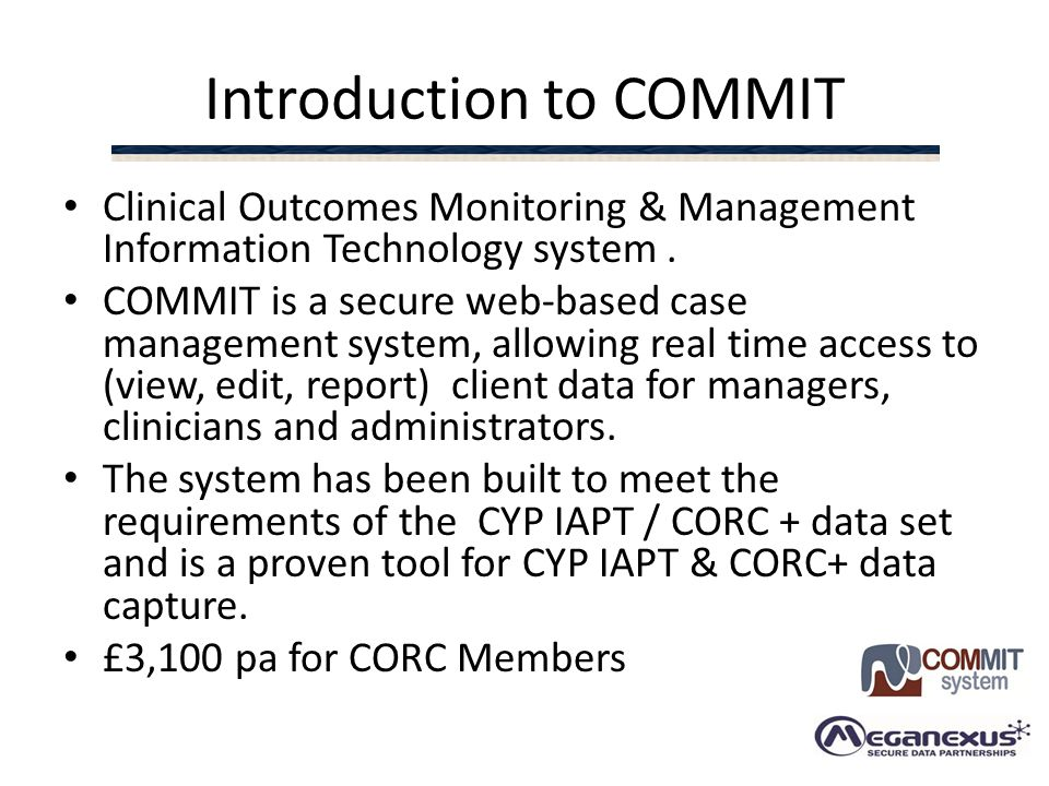 Introduction to COMMIT Clinical Outcomes Monitoring & Management Information Technology system. COMMIT is a secure web-based case management system, a