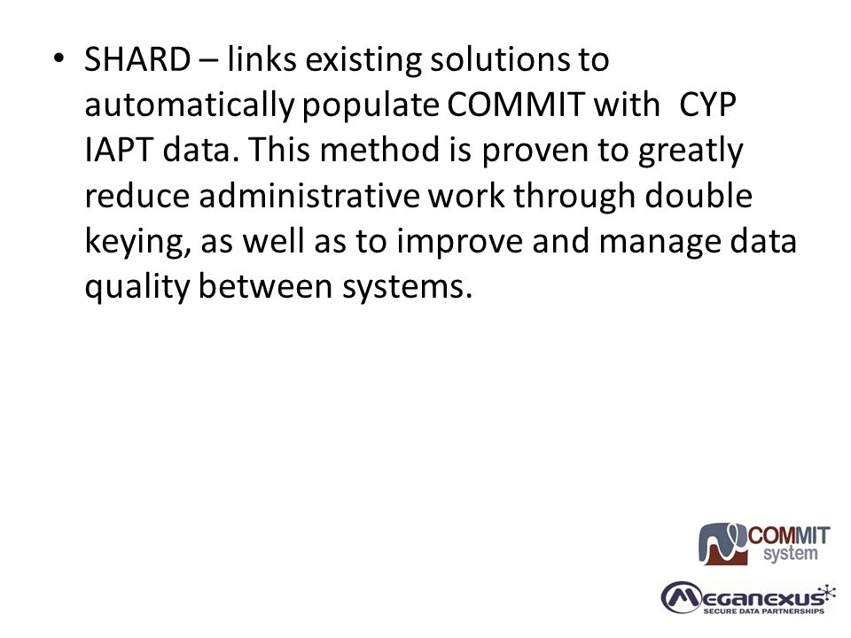 SHARD – links existing solutions to automatically populate COMMIT with CYP IAPT data. This method is proven to greatly reduce administrative work thro