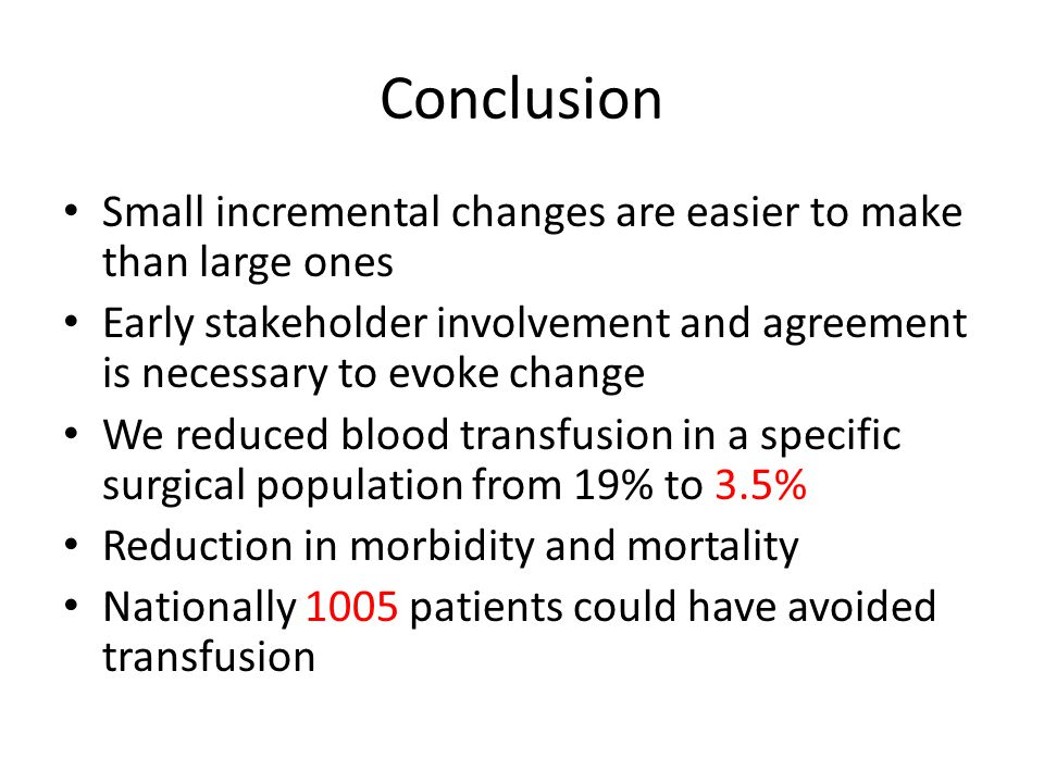 Conclusion Small incremental changes are easier to make than large ones Early stakeholder involvement and agreement is necessary to evoke change We reduced blood transfusion in a specific surgical population from 19% to 3.5% Reduction in morbidity and mortality Nationally 1005 patients could have avoided transfusion