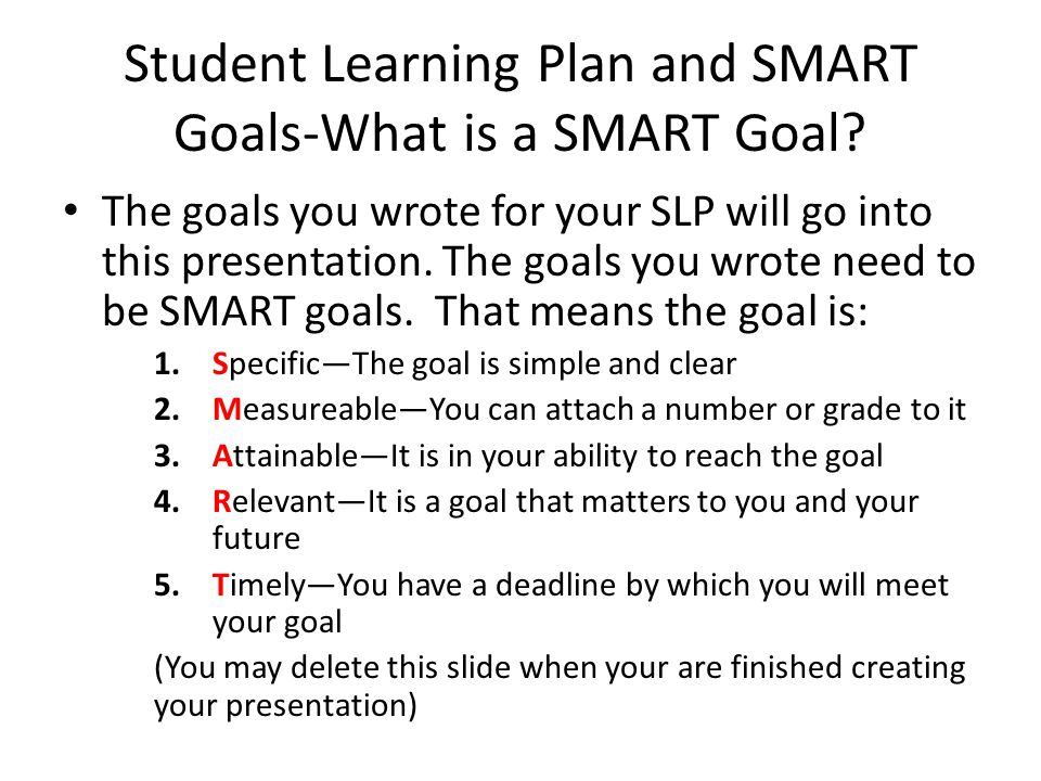 Student Learning Plan and SMART Goals-What is a SMART Goal? The goals you wrote for your SLP will go into this presentation. The goals you wrote need