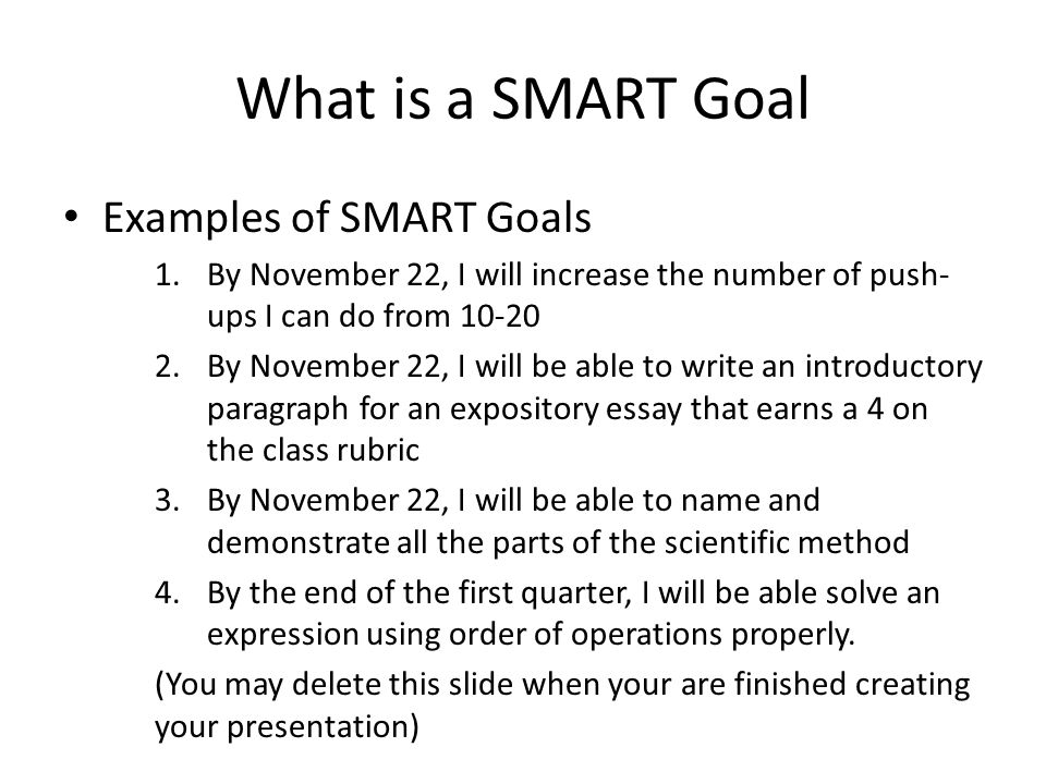 What is a SMART Goal Examples of SMART Goals 1.By November 22, I will increase the number of push- ups I can do from 10-20 2.By November 22, I will be
