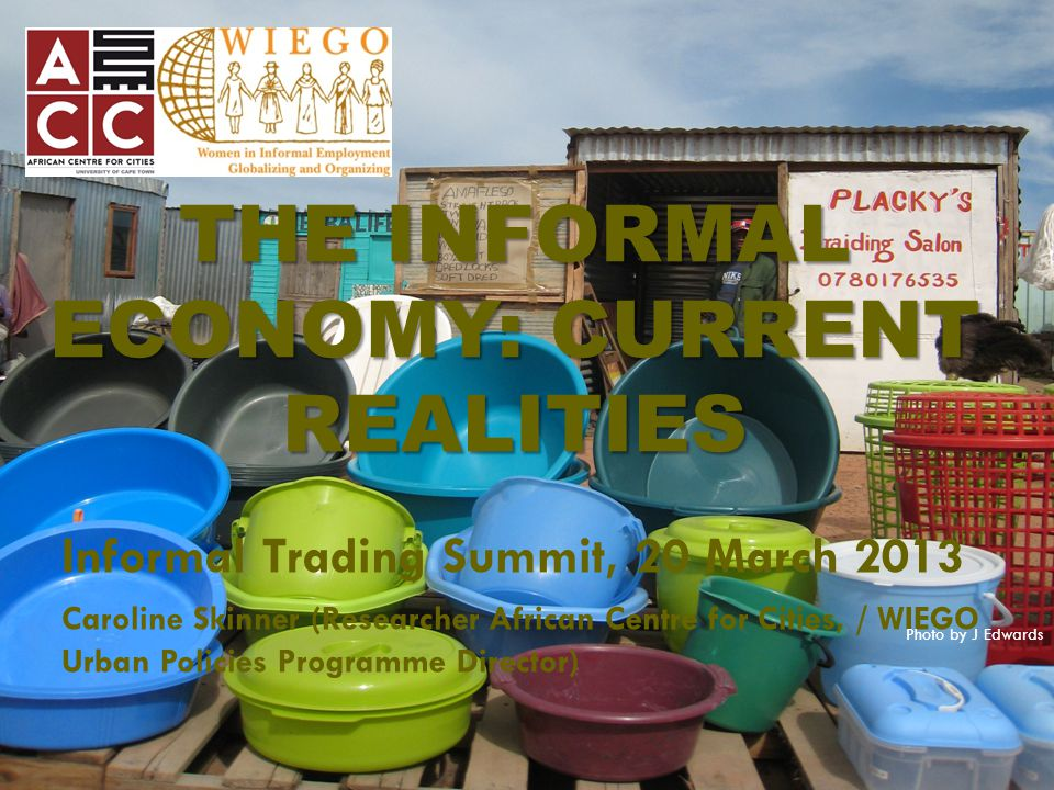 Outline  Latest statistics - size and contribution of the informal economy / sector  Internationally  South Africa  Approaches to street trading: Comparing SA cities  Highlighting Cape Town's strengths  Common elements of 'good practice' interventions  Conclusion