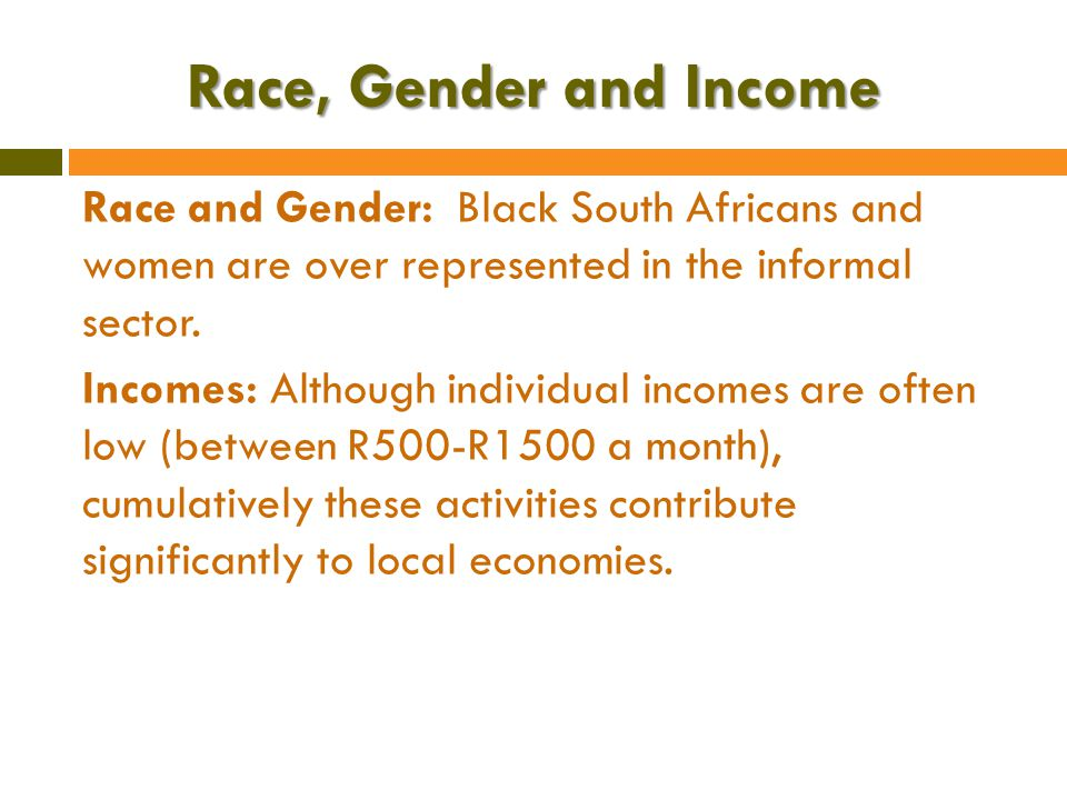 Race, Gender and Income Race and Gender: Black South Africans and women are over represented in the informal sector.