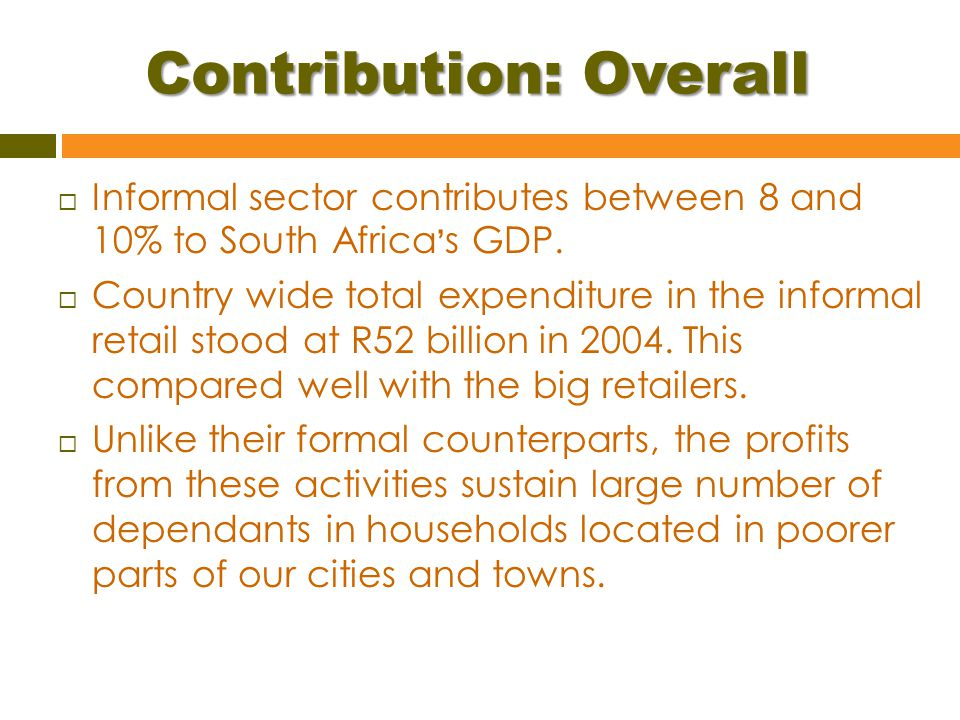 Contribution: Overall  Informal sector contributes between 8 and 10% to South Africa ' s GDP.