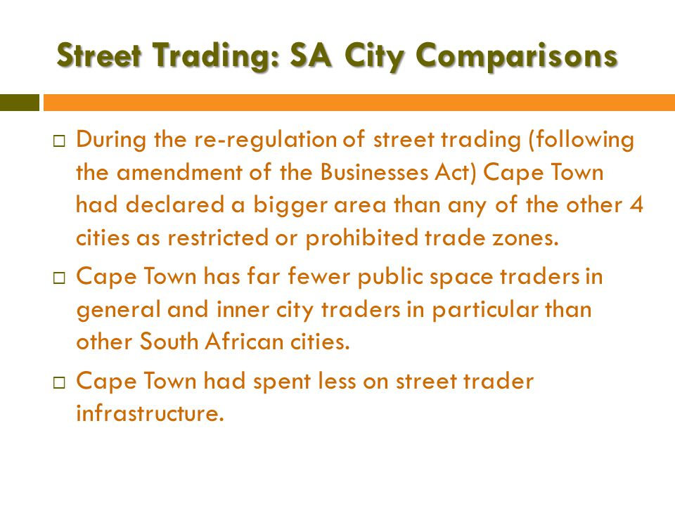 Street Trading: SA City Comparisons  During the re-regulation of street trading (following the amendment of the Businesses Act) Cape Town had declared a bigger area than any of the other 4 cities as restricted or prohibited trade zones.
