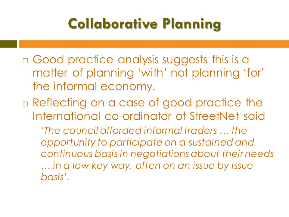 Collaborative Planning  Good practice analysis suggests this is a matter of planning 'with' not planning 'for' the informal economy.