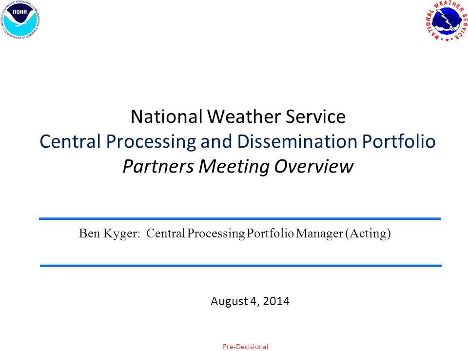 Pre-Decisional National Weather Service Central Processing and Dissemination Portfolio Partners Meeting Overview Ben Kyger: Central Processing Portfolio Manager (Acting) August 4, 2014
