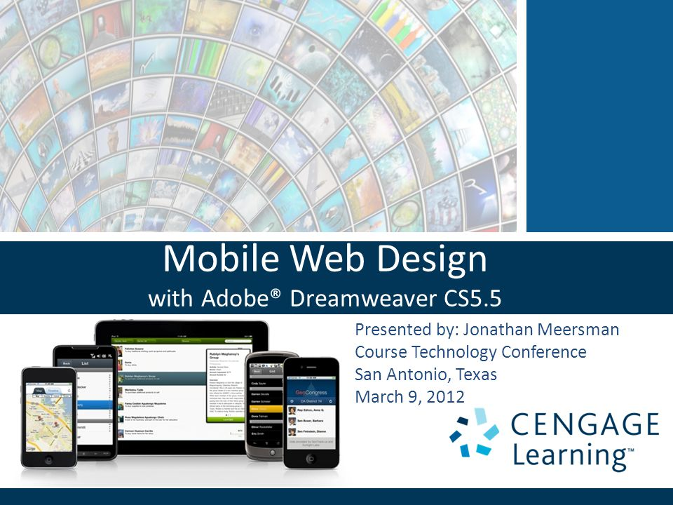 Mobile Web Design with Adobe® Dreamweaver CS5.5 Presented by: Jonathan Meersman Course Technology Conference San Antonio, Texas March 9, 2012