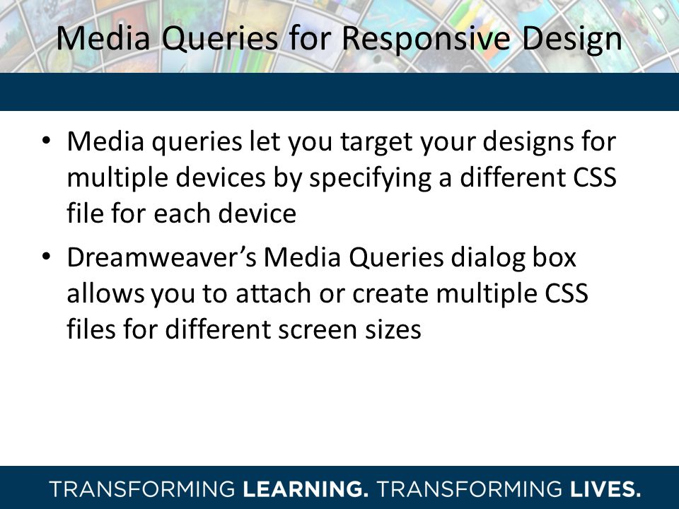 Media Queries for Responsive Design Media queries let you target your designs for multiple devices by specifying a different CSS file for each device Dreamweaver's Media Queries dialog box allows you to attach or create multiple CSS files for different screen sizes