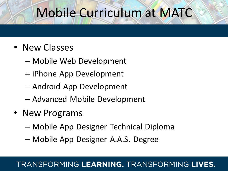 Mobile Curriculum at MATC New Classes – Mobile Web Development – iPhone App Development – Android App Development – Advanced Mobile Development New Programs – Mobile App Designer Technical Diploma – Mobile App Designer A.A.S.