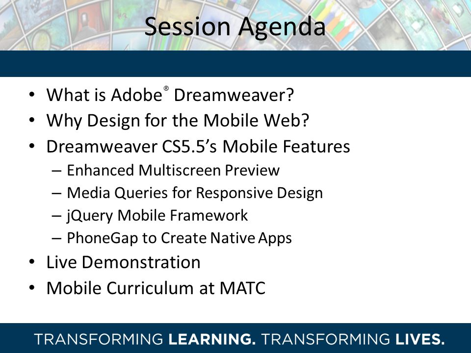 Session Agenda What is Adobe ® Dreamweaver? Why Design for the Mobile Web? Dreamweaver CS5.5's Mobile Features – Enhanced Multiscreen Preview – Media