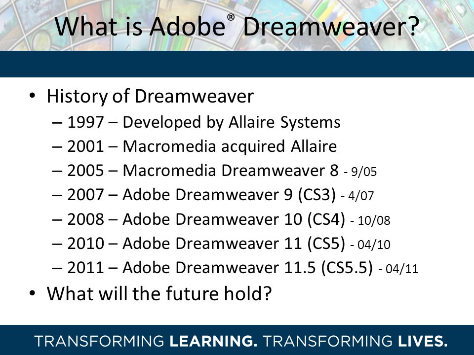 What is Adobe ® Dreamweaver? History of Dreamweaver – 1997 – Developed by Allaire Systems – 2001 – Macromedia acquired Allaire – 2005 – Macromedia Dre