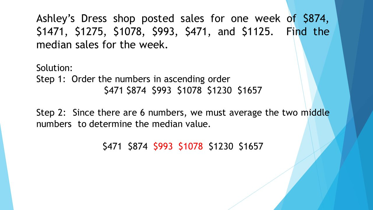 Solution: Step 1: Order the numbers in ascending order $471 $874 $993 $1078 $1230 $1657 Step 2: Since there are 6 numbers, we must average the two middle numbers to determine the median value.