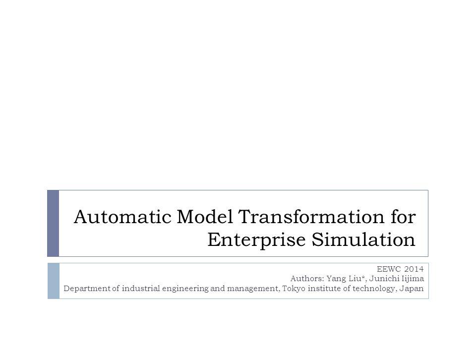 Automatic Model Transformation for Enterprise Simulation EEWC 2014 Authors: Yang Liu*, Junichi Iijima Department of industrial engineering and managem