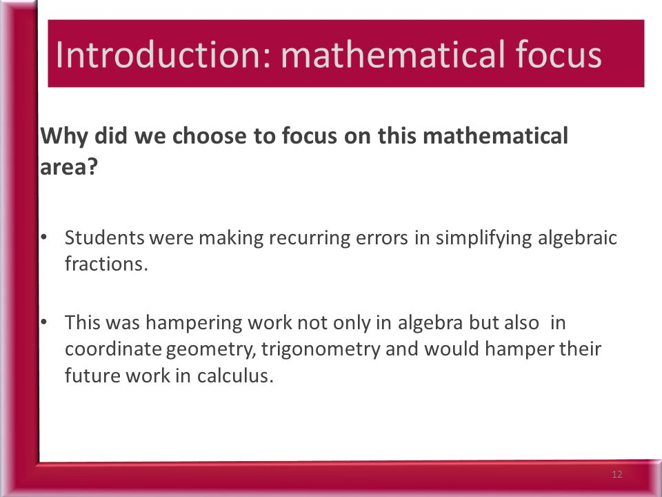 Why did we choose to focus on this mathematical area? Students were making recurring errors in simplifying algebraic fractions. This was hampering wor