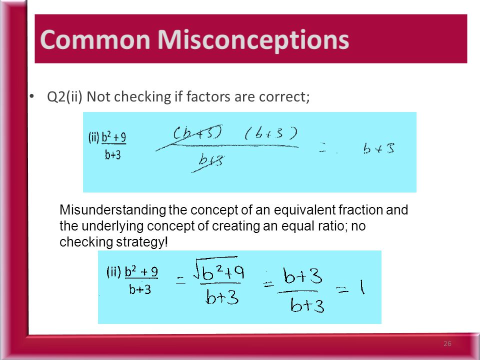 Q2(ii) Not checking if factors are correct; 26 Misunderstanding the concept of an equivalent fraction and the underlying concept of creating an equal ratio; no checking strategy!