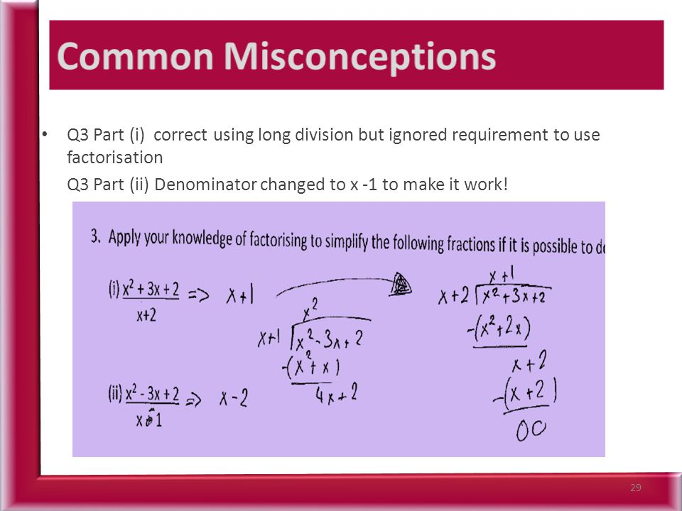 Q3 Part (i) correct using long division but ignored requirement to use factorisation Q3 Part (ii) Denominator changed to x -1 to make it work! 29