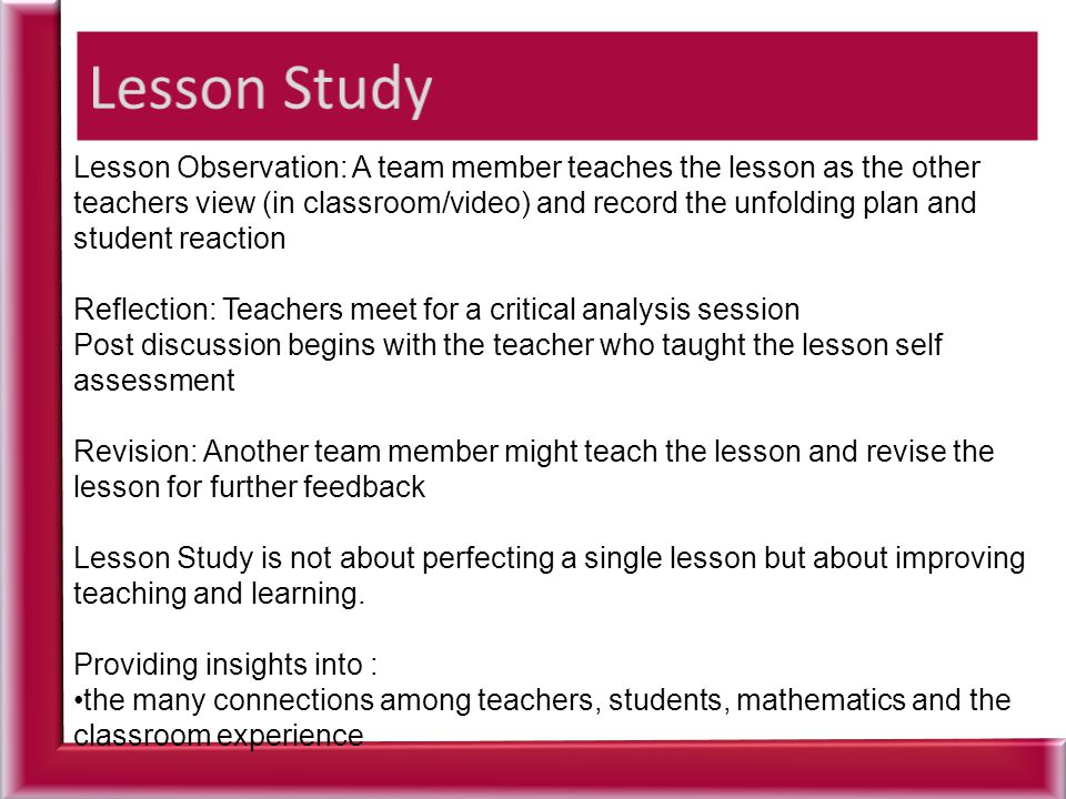 Lesson Observation: A team member teaches the lesson as the other teachers view (in classroom/video) and record the unfolding plan and student reactio