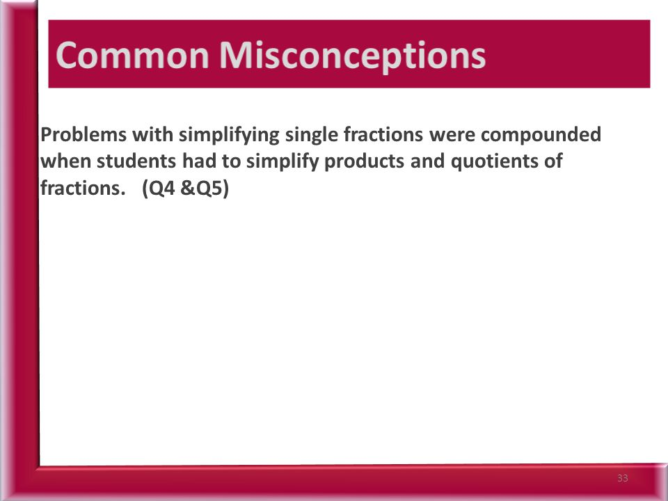 Problems with simplifying single fractions were compounded when students had to simplify products and quotients of fractions.