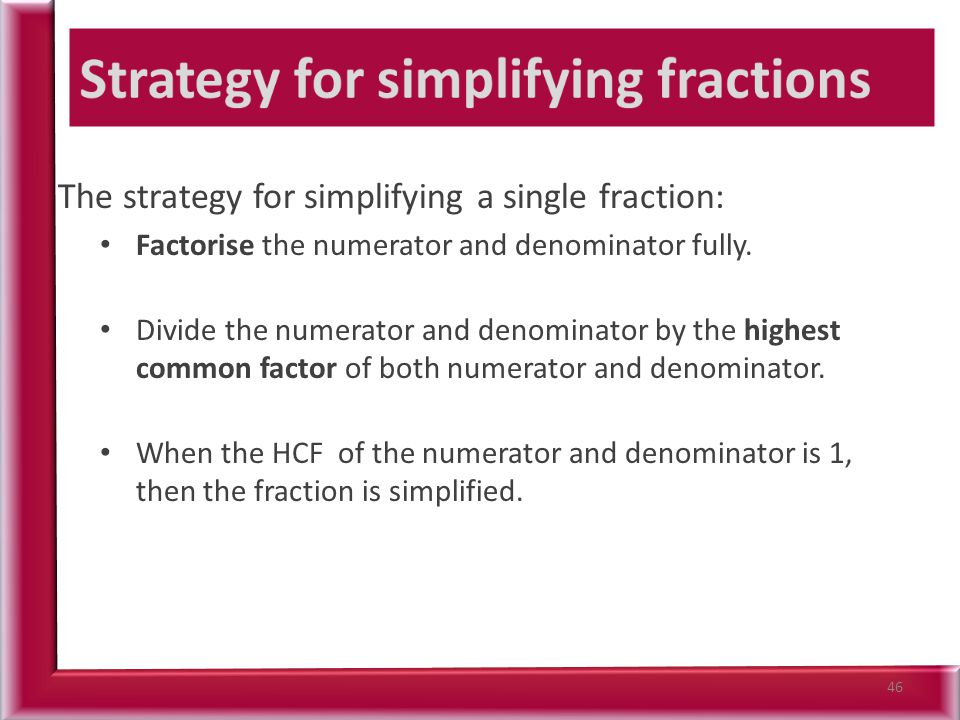 The strategy for simplifying a single fraction: Factorise the numerator and denominator fully.