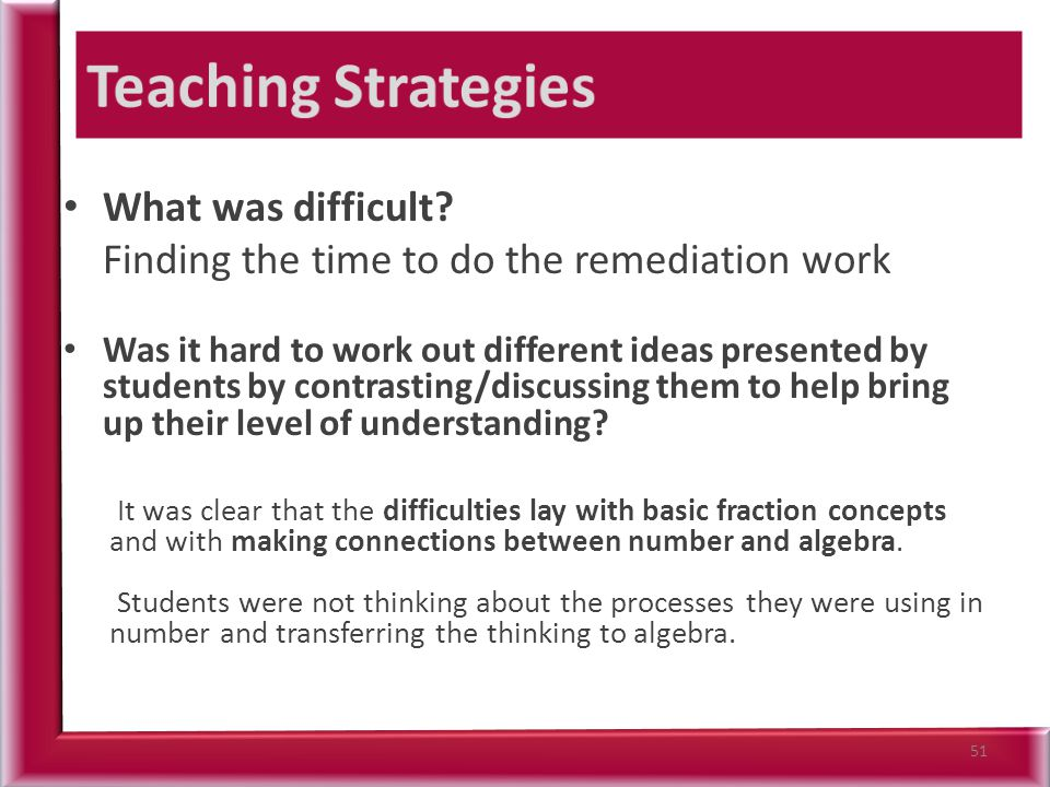 What was difficult? Finding the time to do the remediation work Was it hard to work out different ideas presented by students by contrasting/discussin
