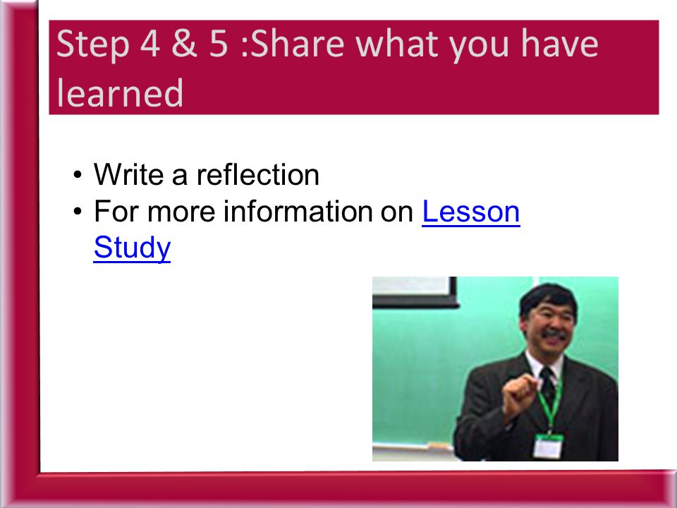 Write a reflection For more information on Lesson StudyFor more information on Lesson Study
