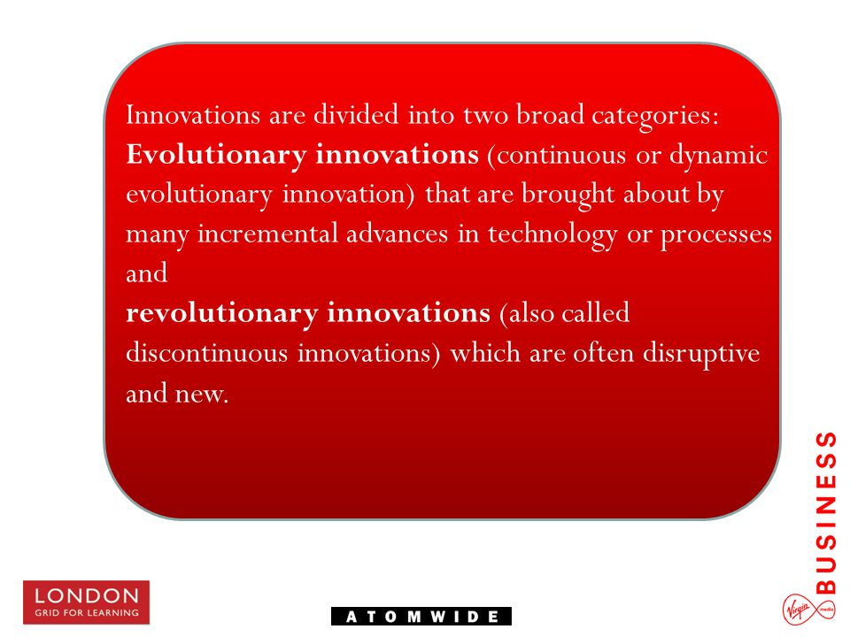 Innovations are divided into two broad categories: Evolutionary innovations (continuous or dynamic evolutionary innovation) that are brought about by
