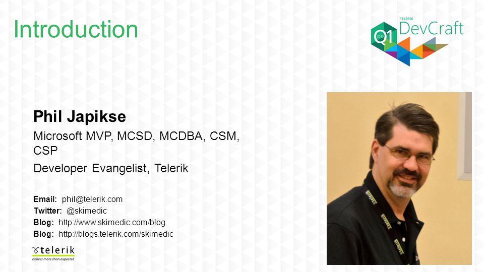 Introduction Phil Japikse Microsoft MVP, MCSD, MCDBA, CSM, CSP Developer Evangelist, Telerik Email: phil@telerik.com Twitter: @skimedic Blog: http://www.skimedic.com/blog Blog: http://blogs.telerik.com/skimedic