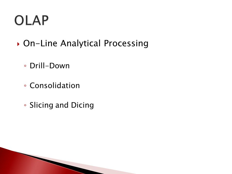  On-Line Analytical Processing ◦ Drill-Down ◦ Consolidation ◦ Slicing and Dicing