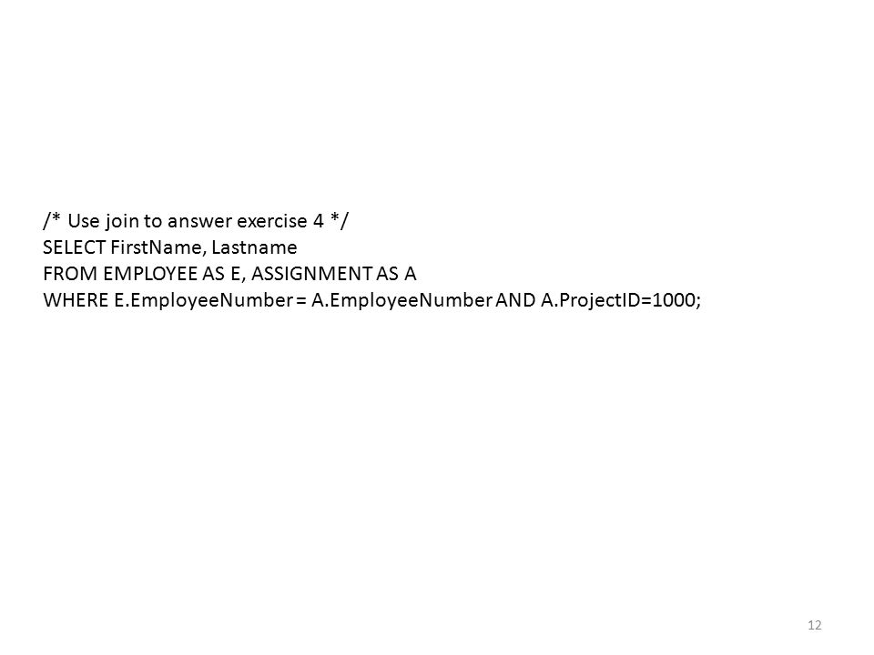 12 /* Use join to answer exercise 4 */ SELECT FirstName, Lastname FROM EMPLOYEE AS E, ASSIGNMENT AS A WHERE E.EmployeeNumber = A.EmployeeNumber AND A.ProjectID=1000;