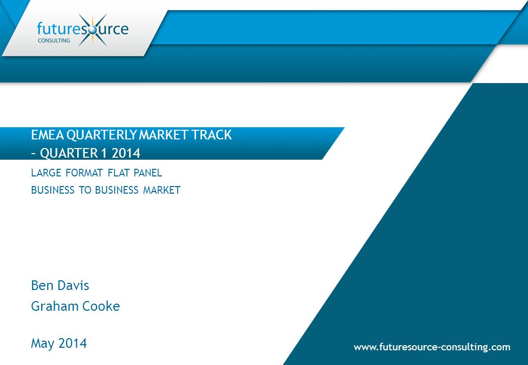 www.futuresource-consulting.com EMEA QUARTERLY MARKET TRACK – QUARTER 1 2014 May 2014 LARGE FORMAT FLAT PANEL BUSINESS TO BUSINESS MARKET Ben Davis Gr