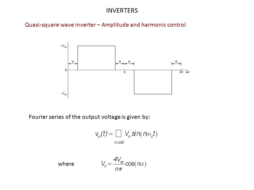 INVERTERS Quasi-square wave inverter – Amplitude and harmonic control Amplitude control Amplitude of fundamental component:  By changing α the amplitude of the fundamental will change Harmonic control The nth harmanic can be eliminated if its amplitude made zero For example, the amplitude of the third harmonic (n=3) is zero when α = 30 o