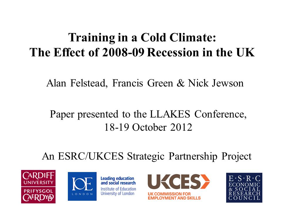 Training in a Cold Climate: The Effect of Recession in the UK Alan Felstead, Francis Green & Nick Jewson Paper presented to the LLAKES Conference, October 2012 An ESRC/UKCES Strategic Partnership Project