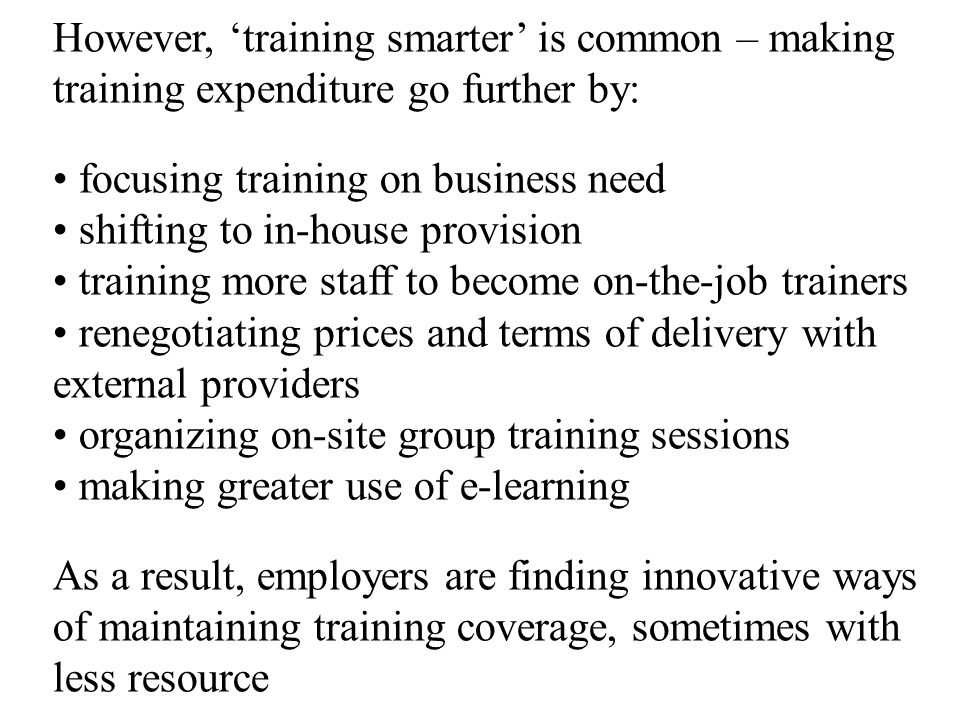 However, 'training smarter' is common – making training expenditure go further by: focusing training on business need shifting to in-house provision training more staff to become on-the-job trainers renegotiating prices and terms of delivery with external providers organizing on-site group training sessions making greater use of e-learning As a result, employers are finding innovative ways of maintaining training coverage, sometimes with less resource