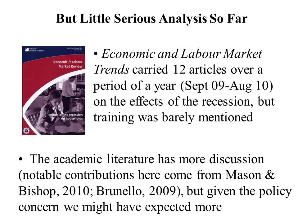 But Little Serious Analysis So Far The academic literature has more discussion (notable contributions here come from Mason & Bishop, 2010; Brunello, 2009), but given the policy concern we might have expected more Economic and Labour Market Trends carried 12 articles over a period of a year (Sept 09-Aug 10) on the effects of the recession, but training was barely mentioned