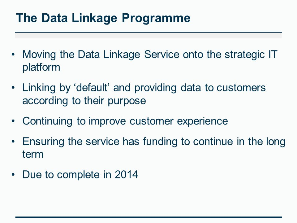 Moving the Data Linkage Service onto the strategic IT platform Linking by 'default' and providing data to customers according to their purpose Continuing to improve customer experience Ensuring the service has funding to continue in the long term Due to complete in 2014 The Data Linkage Programme