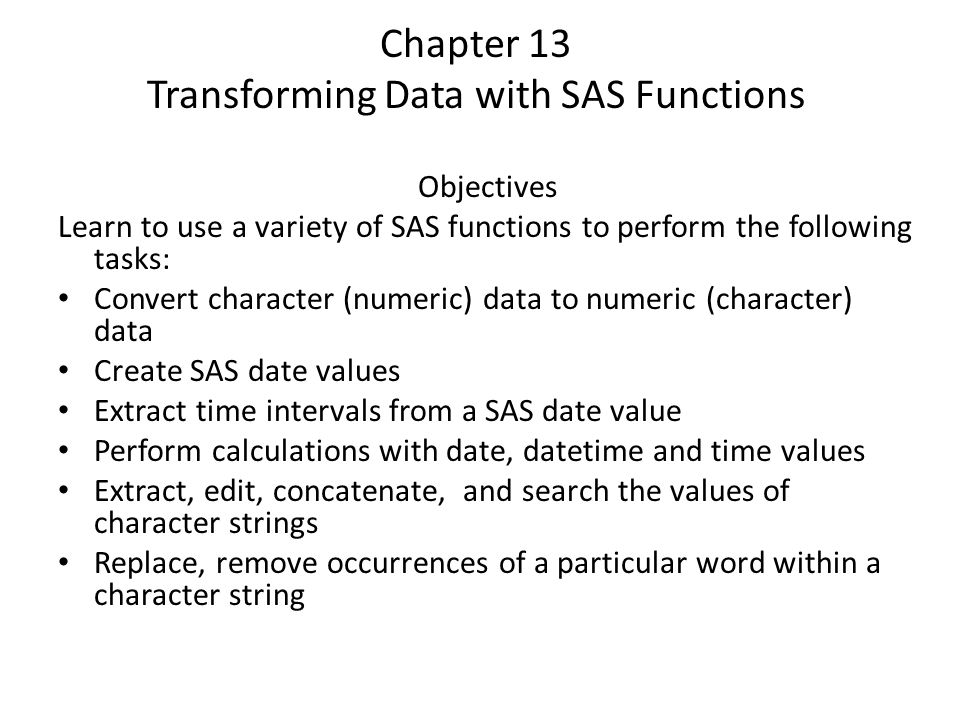 Chapter 13 Transforming Data with SAS Functions Objectives Learn to use a variety of SAS functions to perform the following tasks: Convert character (