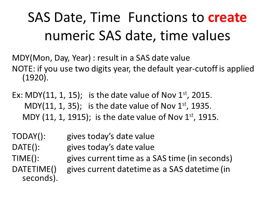 SAS Date, Time Functions to create numeric SAS date, time values MDY(Mon, Day, Year) : result in a SAS date value NOTE: if you use two digits year, th