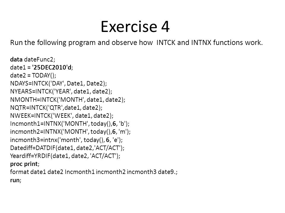Run the following program and observe how INTCK and INTNX functions work. data dateFunc2; date1 = '25DEC2010'd; date2 = TODAY(); NDAYS=INTCK('DAY', Da