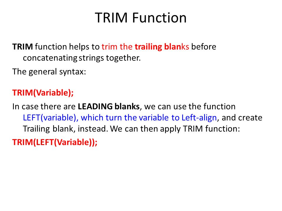 TRIM Function TRIM function helps to trim the trailing blanks before concatenating strings together. The general syntax: TRIM(Variable); In case there
