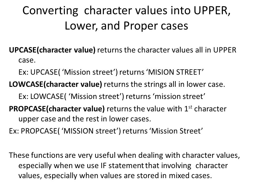 Converting character values into UPPER, Lower, and Proper cases UPCASE(character value) returns the character values all in UPPER case. Ex: UPCASE( 'M
