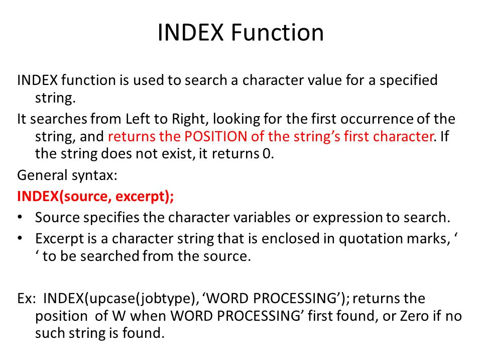 INDEX Function INDEX function is used to search a character value for a specified string. It searches from Left to Right, looking for the first occurr
