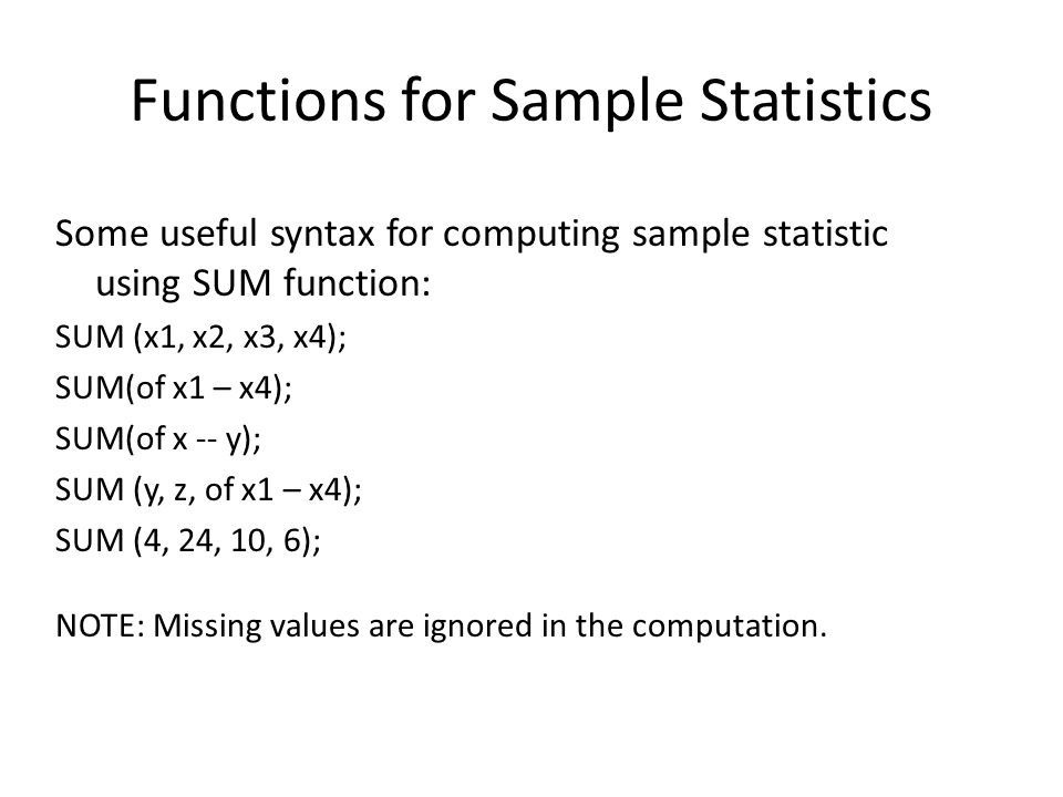 Functions for Sample Statistics Some useful syntax for computing sample statistic using SUM function: SUM (x1, x2, x3, x4); SUM(of x1 – x4); SUM(of x