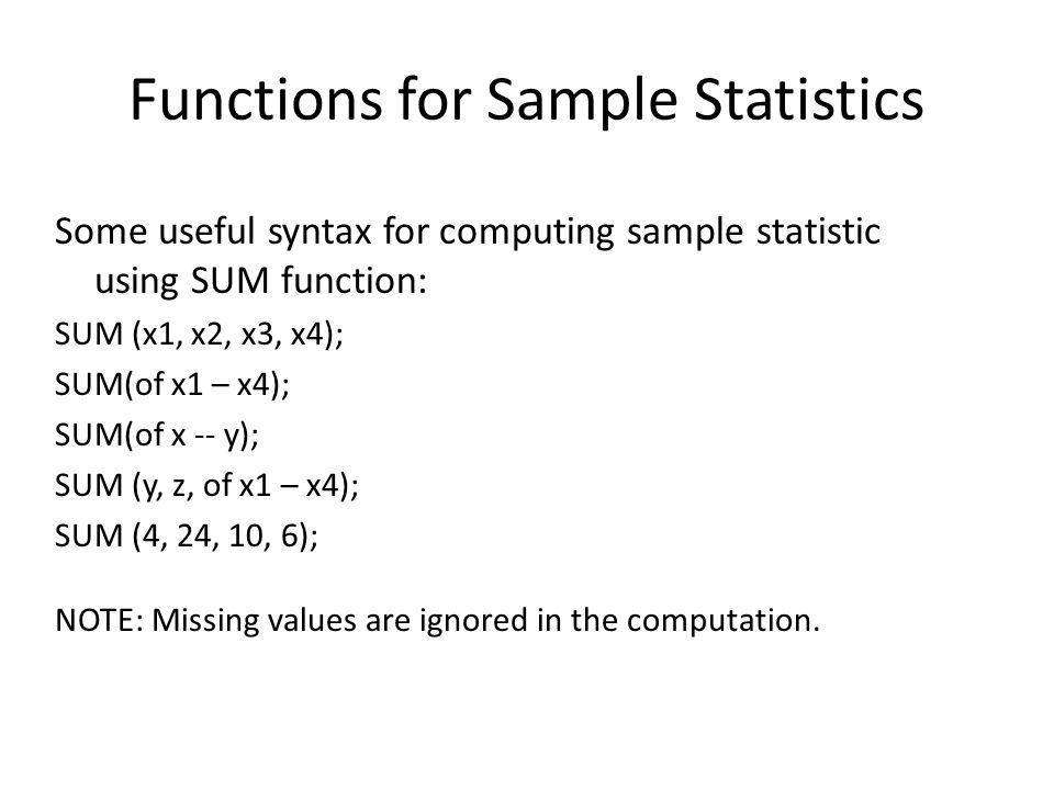 Other useful functions for computing sample statistics MEAN MEDIAN MIN MAX VAR : variance STD: standard deviation N: num of non missing NMISS: num of missing RANGE: max - min IQR: Q3 – Q1, (3 rd quartile – 1 st quartile) PCTL: (percentile, numeric list); Compute the percentile from the numeric list.