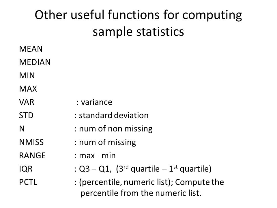 Other useful functions for computing sample statistics MEAN MEDIAN MIN MAX VAR : variance STD: standard deviation N: num of non missing NMISS: num of