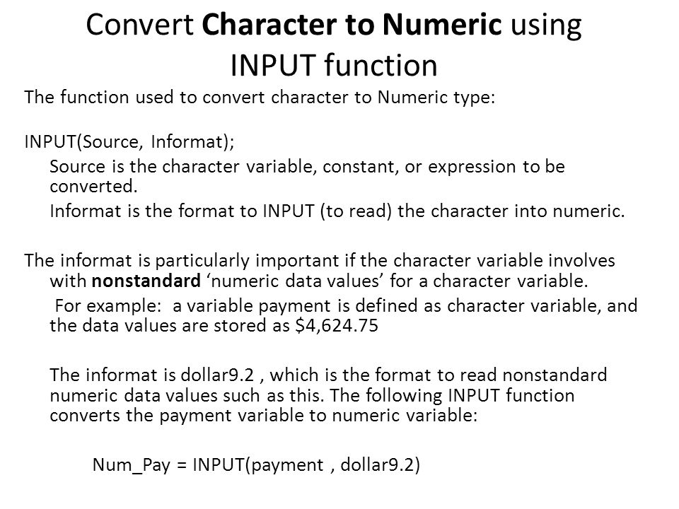 Convert Character to Numeric using INPUT function The function used to convert character to Numeric type: INPUT(Source, Informat); Source is the chara
