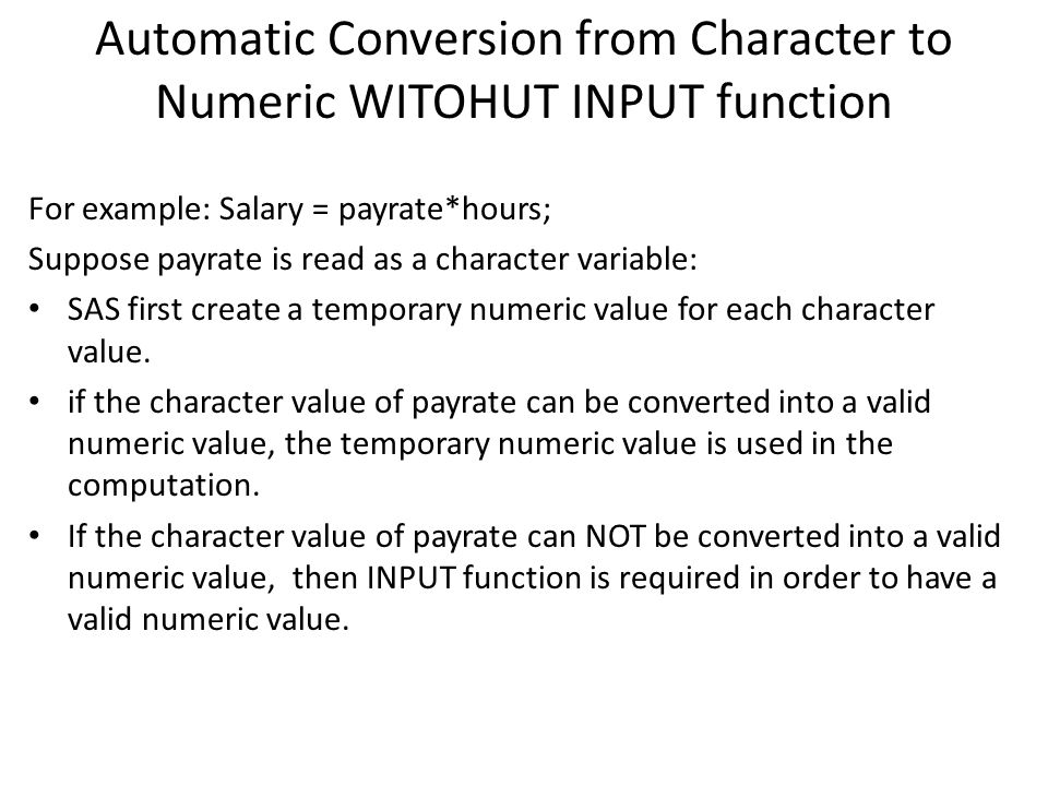 Automatic Conversion from Character to Numeric WITOHUT INPUT function For example: Salary = payrate*hours; Suppose payrate is read as a character vari