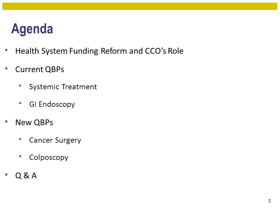 Agenda Health System Funding Reform and CCO's Role Current QBPs Systemic Treatment GI Endoscopy New QBPs Cancer Surgery Colposcopy Q & A 2